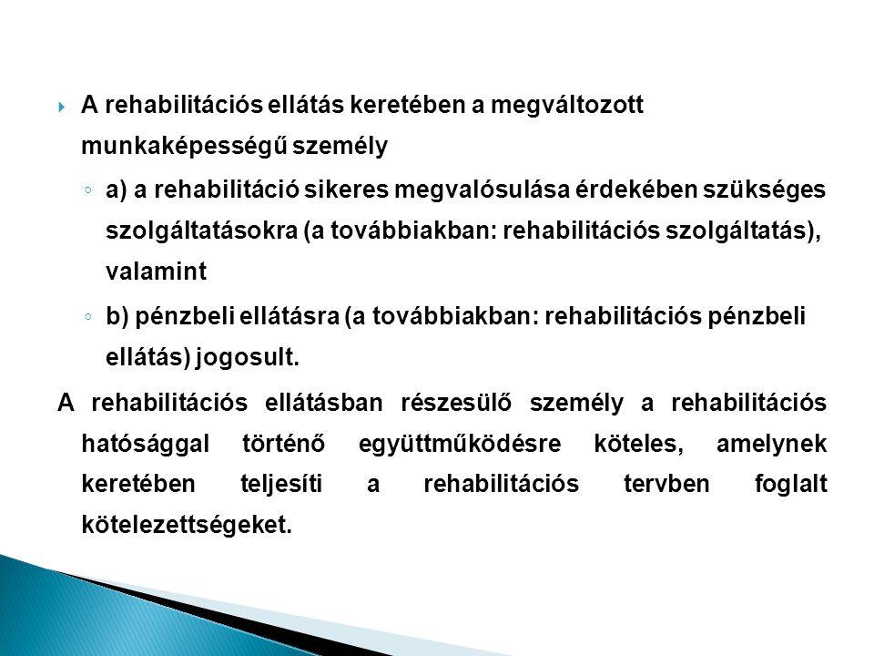  A rehabilitációs ellátás keretében a megváltozott munkaképességű személy ◦ a) a rehabilitáció sikeres megvalósulása érdekében szükséges szolgáltatás