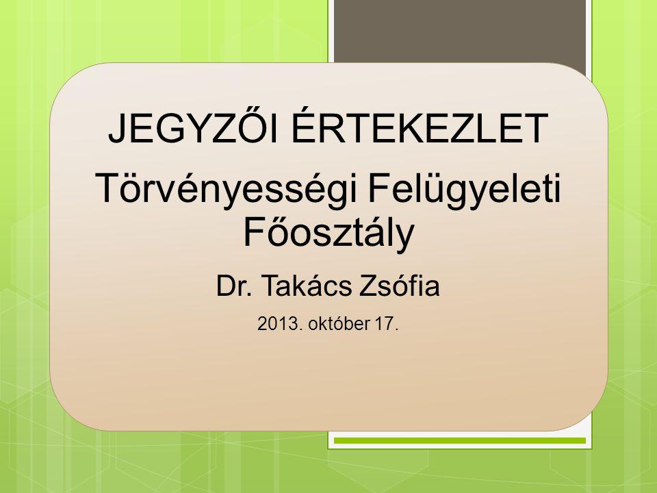 JEGYZŐI ÉRTEKEZLET Törvényességi Felügyeleti Főosztály Dr. Takács Zsófia 2013. október 17.
