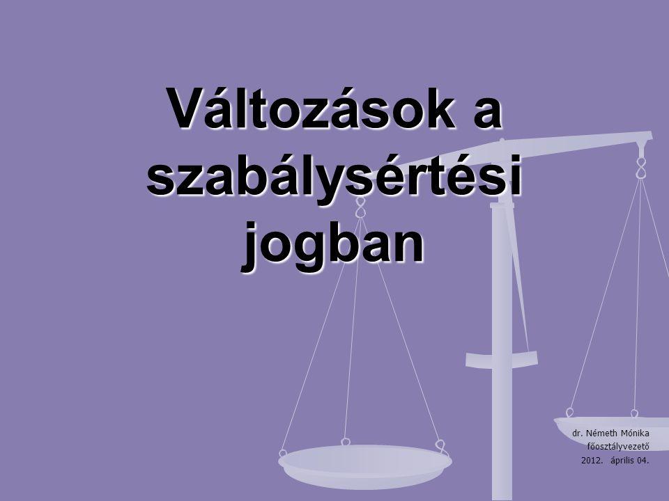Változások a szabálysértési jogban dr. Németh Mónika főosztályvezető 2012. április 04.