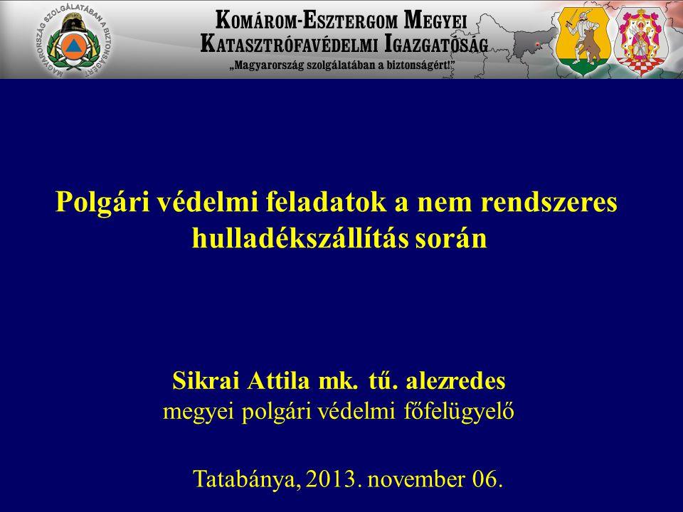 Sikrai Attila mk. tű. alezredes megyei polgári védelmi főfelügyelő Tatabánya, 2013. november 06. Polgári védelmi feladatok a nem rendszeres hulladéksz