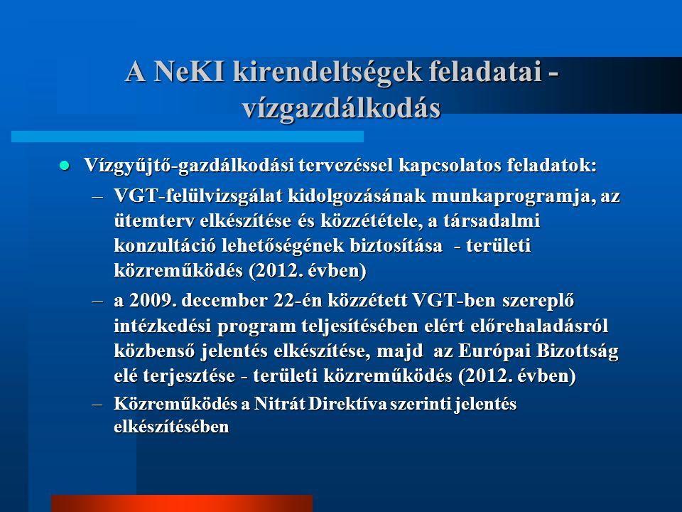 A NeKI kirendeltségek feladatai - vízgazdálkodás Vízgyűjtő-gazdálkodási tervezéssel kapcsolatos feladatok: Vízgyűjtő-gazdálkodási tervezéssel kapcsolatos feladatok: –VGT-felülvizsgálat kidolgozásának munkaprogramja, az ütemterv elkészítése és közzététele, a társadalmi konzultáció lehetőségének biztosítása - területi közreműködés (2012.