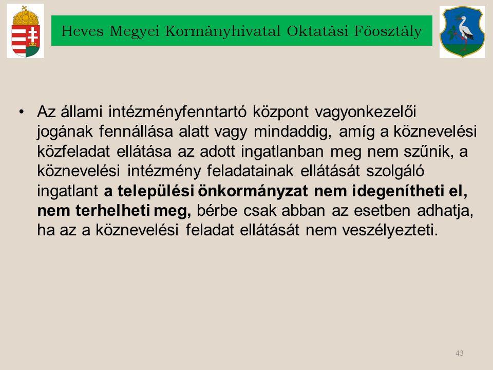 43 Heves Megyei Kormányhivatal Oktatási Főosztály Az állami intézményfenntartó központ vagyonkezelői jogának fennállása alatt vagy mindaddig, amíg a k