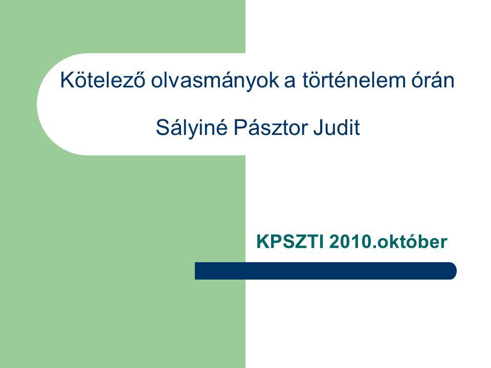 Kötelező olvasmányok a történelem órán Sályiné Pásztor Judit KPSZTI 2010.október