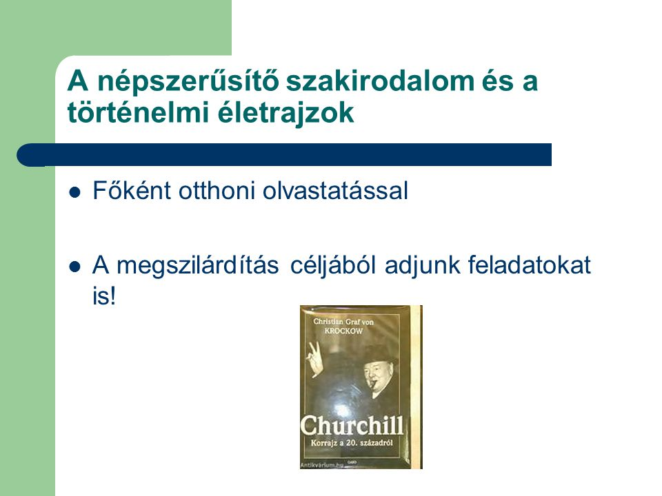 A népszerűsítő szakirodalom és a történelmi életrajzok Főként otthoni olvastatással A megszilárdítás céljából adjunk feladatokat is!