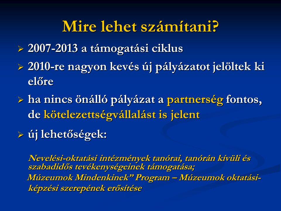 Mire lehet számítani?  2007-2013 a támogatási ciklus  2010-re nagyon kevés új pályázatot jelöltek ki előre  ha nincs önálló pályázat a partnerség f