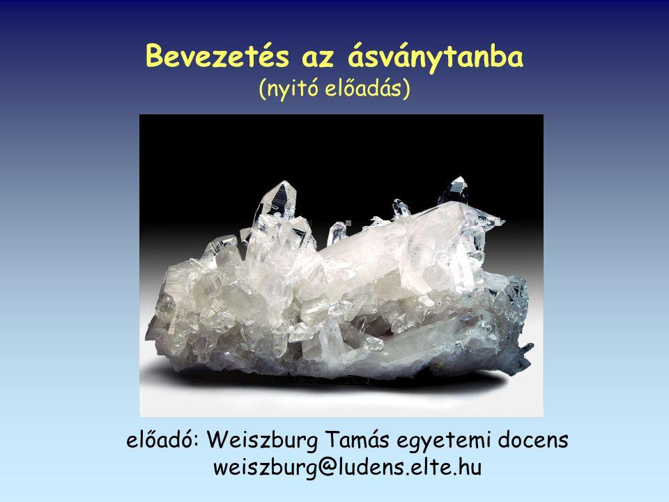 Bevezetés az ásványtanba (nyitó előadás) előadó: Weiszburg Tamás egyetemi docens weiszburg@ludens.elte.hu