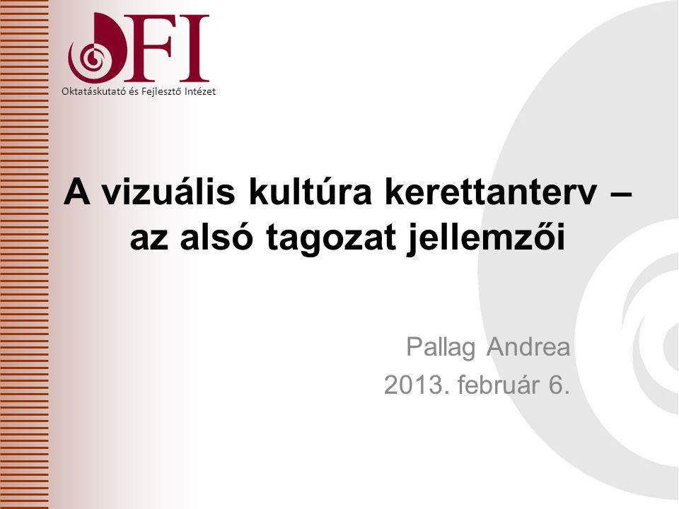 Oktatáskutató és Fejlesztő Intézet A vizuális kultúra kerettanterv – az alsó tagozat jellemzői Pallag Andrea 2013. február 6.