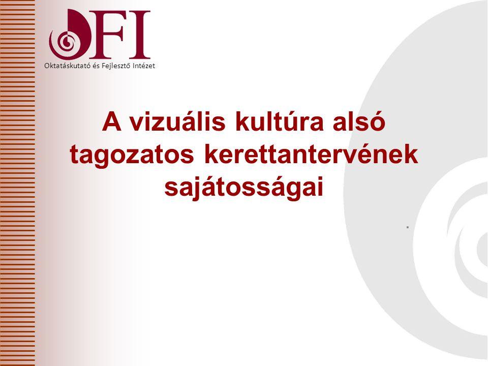 Oktatáskutató és Fejlesztő Intézet A vizuális kultúra alsó tagozatos kerettantervének sajátosságai.