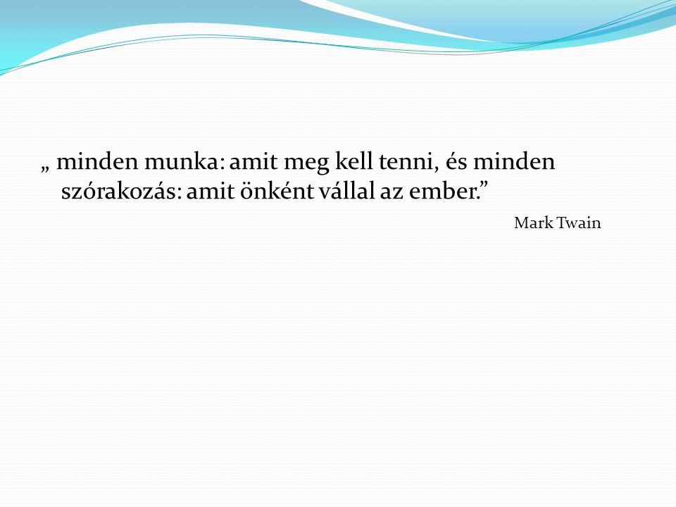 """"""" minden munka: amit meg kell tenni, és minden szórakozás: amit önként vállal az ember."""" Mark Twain"""