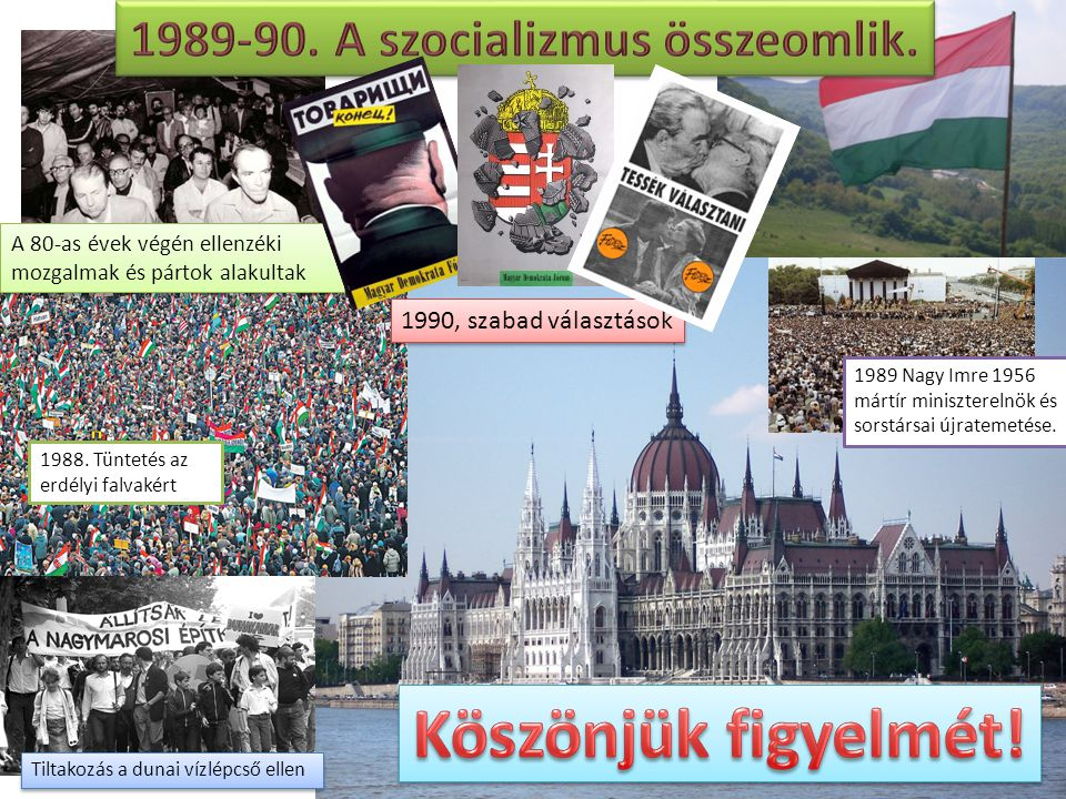 A 80-as évek végén ellenzéki mozgalmak és pártok alakultak 1988. Tüntetés az erdélyi falvakért Tiltakozás a dunai vízlépcső ellen 1989 Nagy Imre 1956
