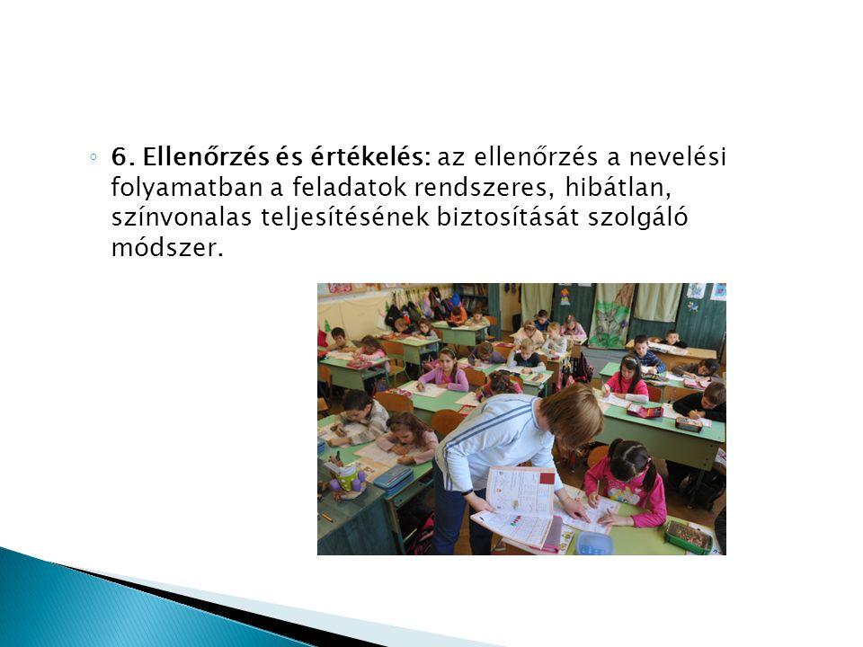◦ 6. Ellenőrzés és értékelés: az ellenőrzés a nevelési folyamatban a feladatok rendszeres, hibátlan, színvonalas teljesítésének biztosítását szolgáló