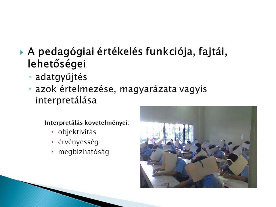  A pedagógiai értékelés funkciója, fajtái, lehetőségei ◦ adatgyűjtés ◦ azok értelmezése, magyarázata vagyis interpretálása Interpretálás követelménye