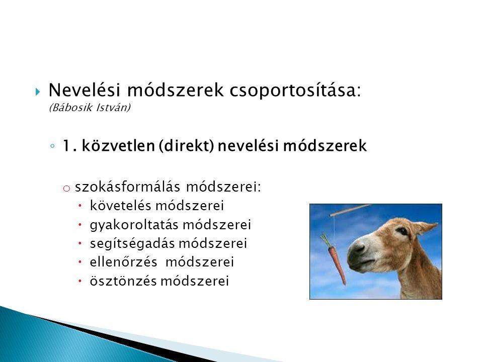  Nevelési módszerek csoportosítása: (Bábosik István) ◦ 1. közvetlen (direkt) nevelési módszerek o szokásformálás módszerei:  követelés módszerei  g