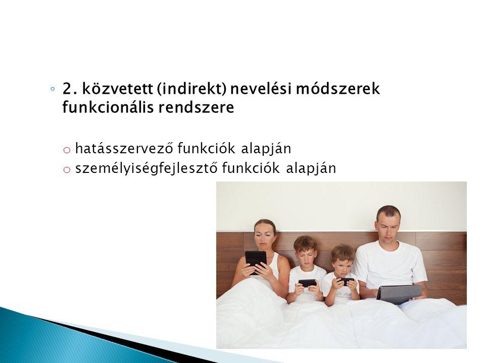 ◦ 2. közvetett (indirekt) nevelési módszerek funkcionális rendszere o hatásszervező funkciók alapján o személyiségfejlesztő funkciók alapján