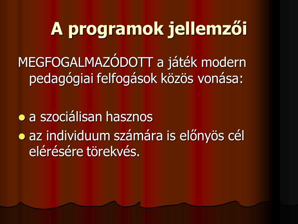 A programok jellemzői MEGFOGALMAZÓDOTT a játék modern pedagógiai felfogások közös vonása: a szociálisan hasznos a szociálisan hasznos az individuum számára is előnyös cél elérésére törekvés.