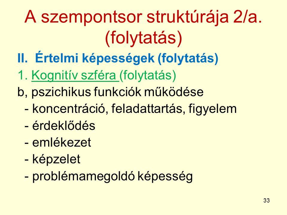 33 A szempontsor struktúrája 2/a.(folytatás) II. Értelmi képességek (folytatás) 1.