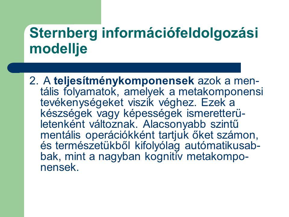 Sternberg információfeldolgozási modellje 2. A teljesítménykomponensek azok a men- tális folyamatok, amelyek a metakomponensi tevékenységeket viszik v