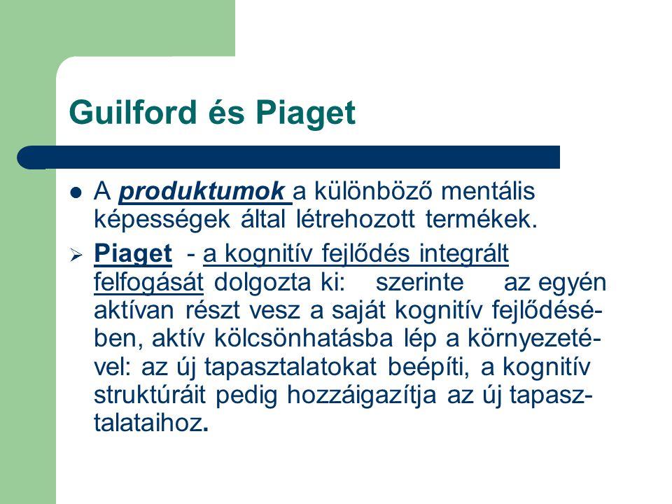 Guilford és Piaget A produktumok a különböző mentális képességek által létrehozott termékek.  Piaget - a kognitív fejlődés integrált felfogását dolgo