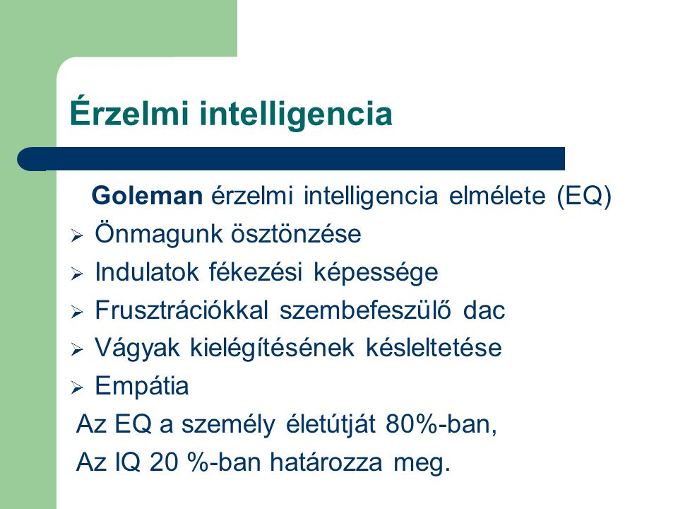 Érzelmi intelligencia Goleman érzelmi intelligencia elmélete (EQ)  Önmagunk ösztönzése  Indulatok fékezési képessége  Frusztrációkkal szembefeszülő dac  Vágyak kielégítésének késleltetése  Empátia Az EQ a személy életútját 80%-ban, Az IQ 20 %-ban határozza meg.