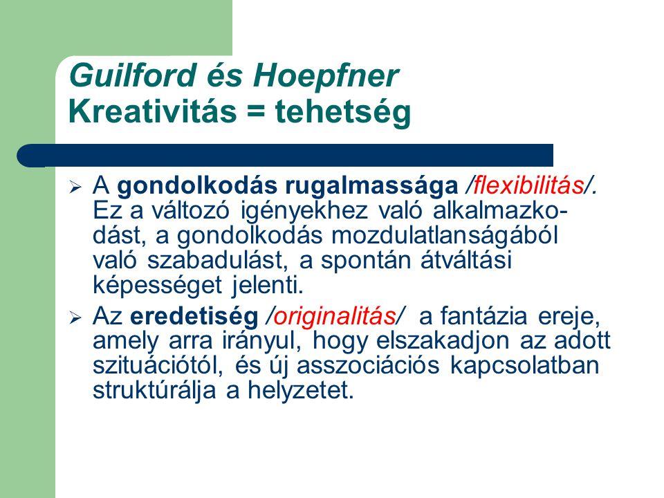 Guilford és Hoepfner Kreativitás = tehetség  A gondolkodás rugalmassága /flexibilitás/. Ez a változó igényekhez való alkalmazko- dást, a gondolkodás