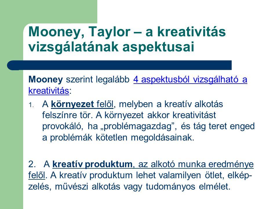Mooney, Taylor – a kreativitás vizsgálatának aspektusai Mooney szerint legalább 4 aspektusból vizsgálható a kreativitás: 1. A környezet felől, melyben