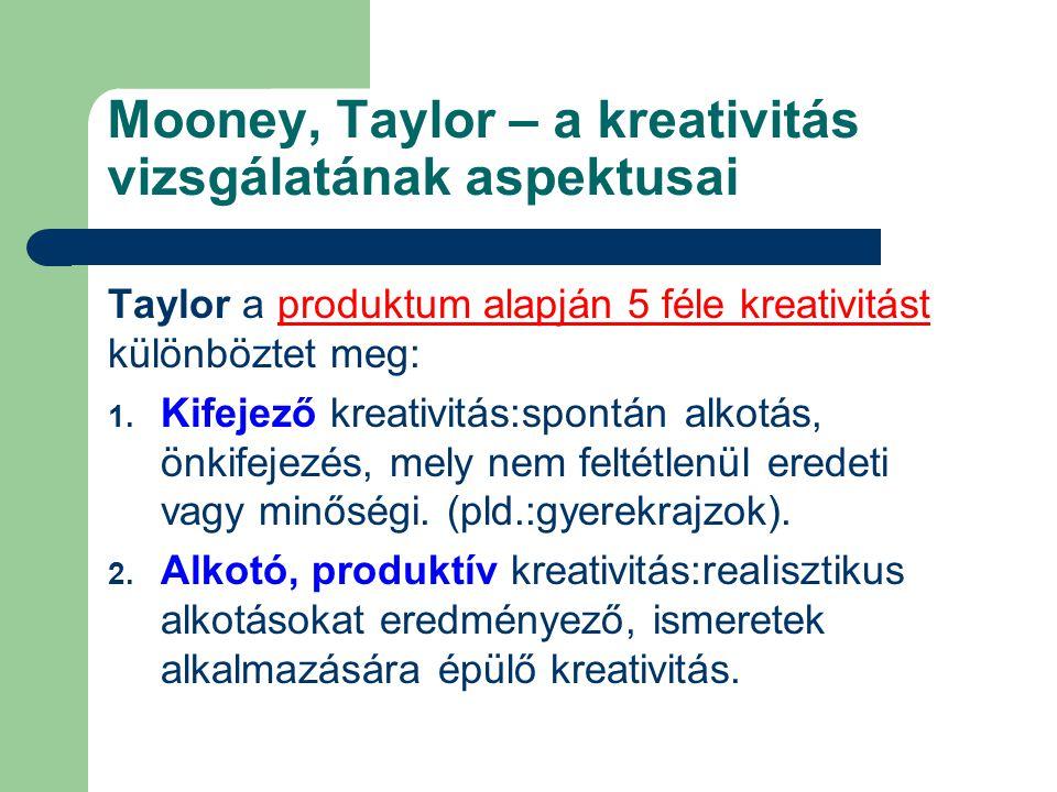 Mooney, Taylor – a kreativitás vizsgálatának aspektusai Taylor a produktum alapján 5 féle kreativitást különböztet meg: 1. Kifejező kreativitás:spontá