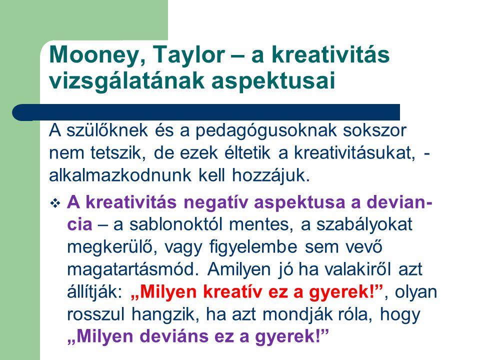 Mooney, Taylor – a kreativitás vizsgálatának aspektusai A szülőknek és a pedagógusoknak sokszor nem tetszik, de ezek éltetik a kreativitásukat, - alkalmazkodnunk kell hozzájuk.