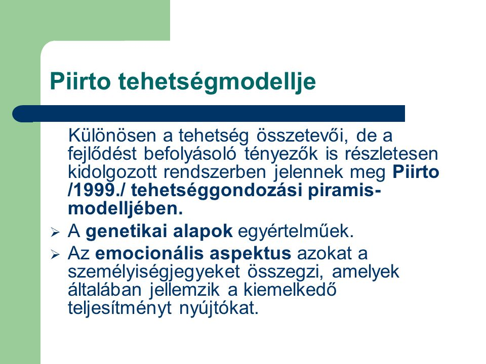 Piirto tehetségmodellje Különösen a tehetség összetevői, de a fejlődést befolyásoló tényezők is részletesen kidolgozott rendszerben jelennek meg Piirto /1999./ tehetséggondozási piramis- modelljében.