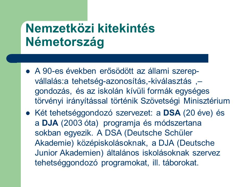 Nemzetközi kitekintés Németország A 90-es években erősödött az állami szerep- vállalás:a tehetség-azonosítás,-kiválasztás,– gondozás, és az iskolán kí