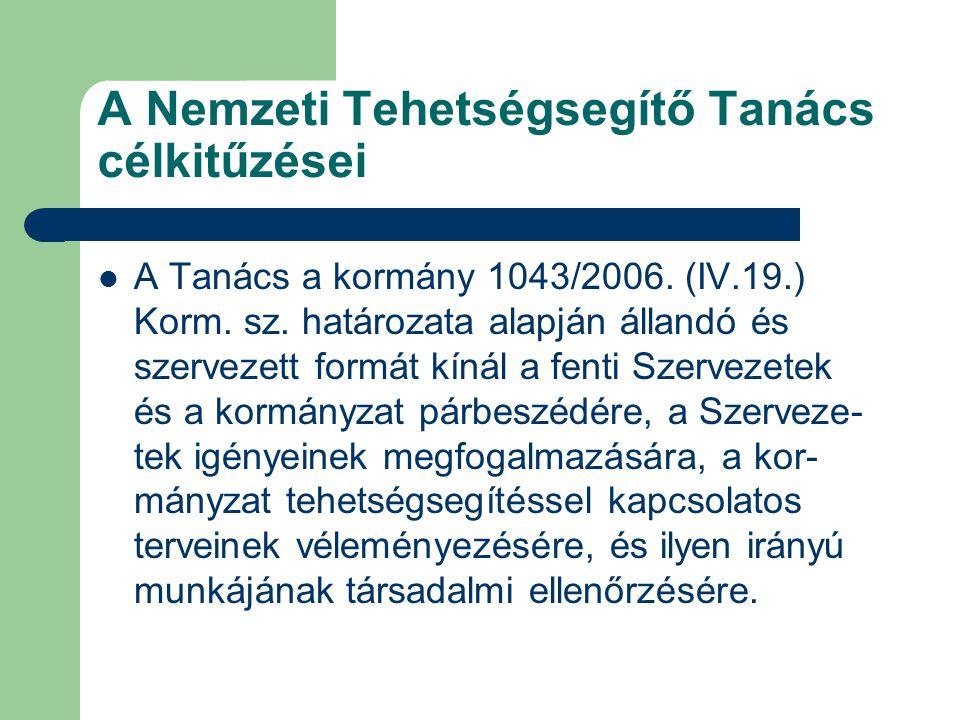 A Nemzeti Tehetségsegítő Tanács célkitűzései A Tanács a kormány 1043/2006. (IV.19.) Korm. sz. határozata alapján állandó és szervezett formát kínál a