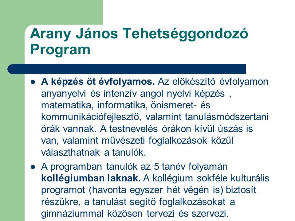 Arany János Tehetséggondozó Program A képzés öt évfolyamos. Az előkészítő évfolyamon anyanyelvi és intenzív angol nyelvi képzés, matematika, informati