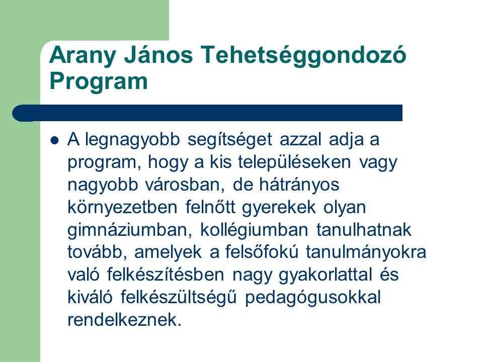 Arany János Tehetséggondozó Program A legnagyobb segítséget azzal adja a program, hogy a kis településeken vagy nagyobb városban, de hátrányos környezetben felnőtt gyerekek olyan gimnáziumban, kollégiumban tanulhatnak tovább, amelyek a felsőfokú tanulmányokra való felkészítésben nagy gyakorlattal és kiváló felkészültségű pedagógusokkal rendelkeznek.