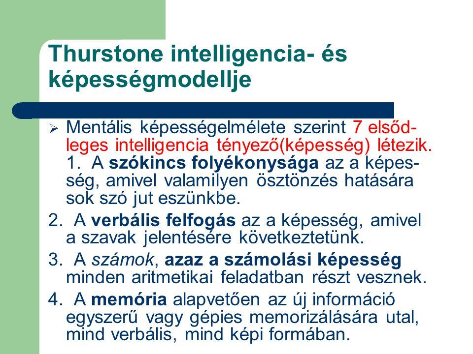 Thurstone intelligencia- és képességmodellje  Mentális képességelmélete szerint 7 elsőd- leges intelligencia tényező(képesség) létezik.