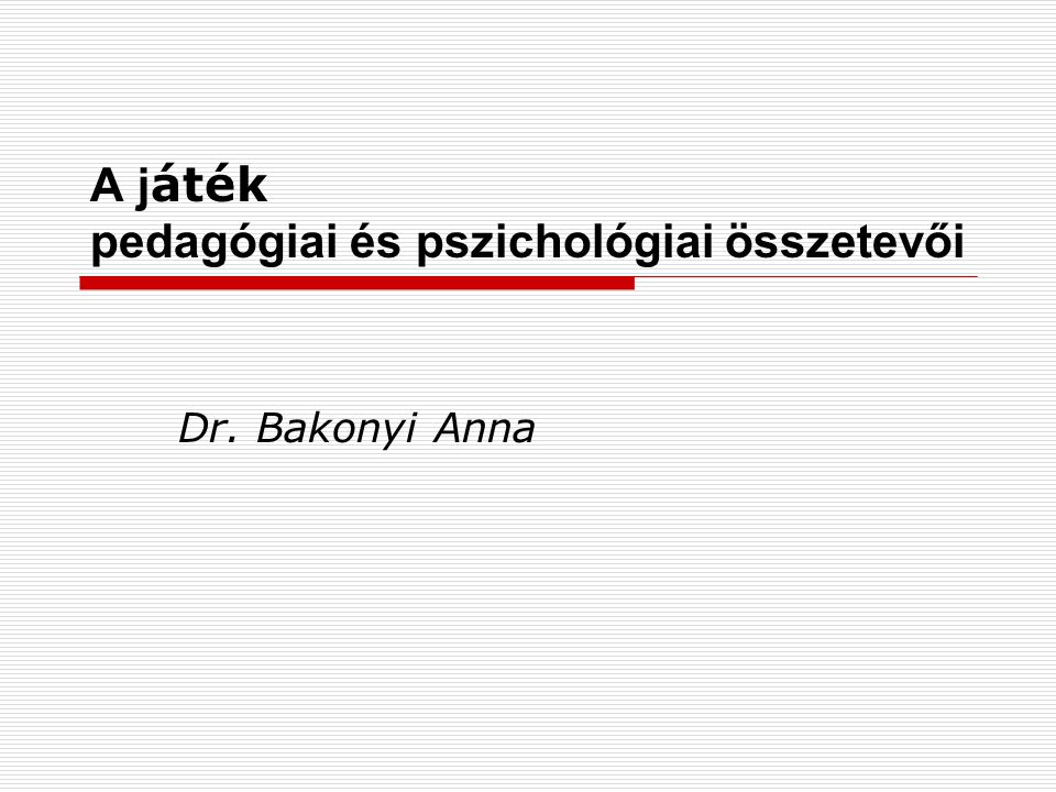 A j áték pedagógiai és pszichológiai összetevői Dr. Bakonyi Anna