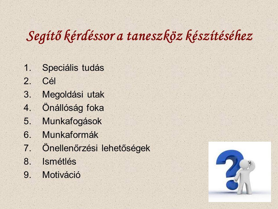Segítő kérdéssor a taneszköz készítéséhez 1.Speciális tudás 2.Cél 3.Megoldási utak 4.Önállóság foka 5.Munkafogások 6.Munkaformák 7.Önellenőrzési lehetőségek 8.Ismétlés 9.Motiváció