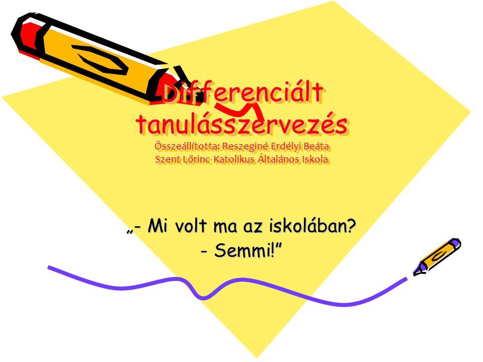 """Differenciált tanulásszervezés Összeállította: Reszeginé Erdélyi Beáta Szent Lőrinc Katolikus Általános Iskola """"- Mi volt ma az iskolában? - Semmi!"""""""