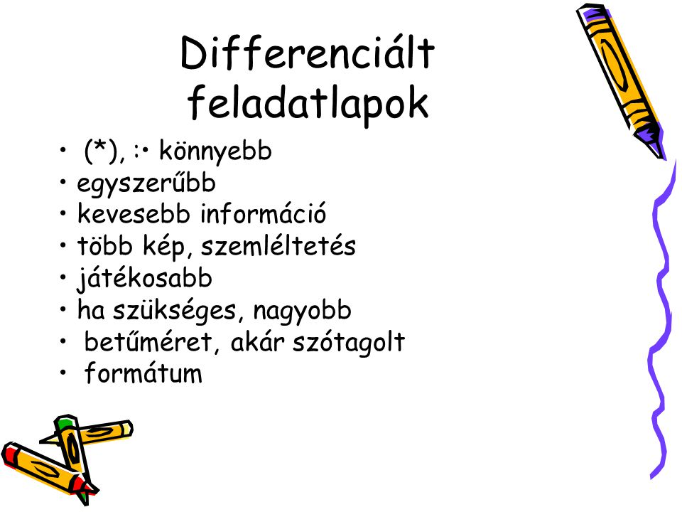 Differenciált feladatlapok (*), : könnyebb egyszerűbb kevesebb információ több kép, szemléltetés játékosabb ha szükséges, nagyobb betűméret, akár szót