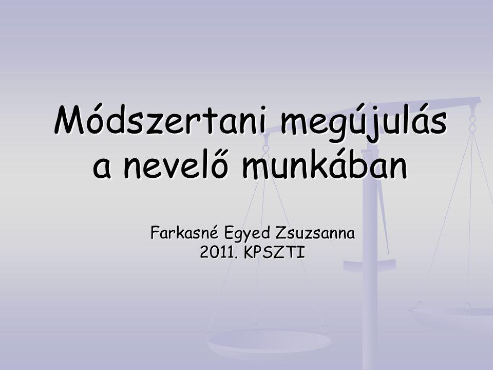 Módszertani megújulás a nevelő munkában Farkasné Egyed Zsuzsanna 2011. KPSZTI