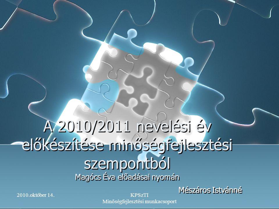 2010.október 14.KPSzTI Minőségfejlesztési munkacsoport A 2010/2011 nevelési év előkészítése minőségfejlesztési szempontból Magócs Éva előadásai nyomán
