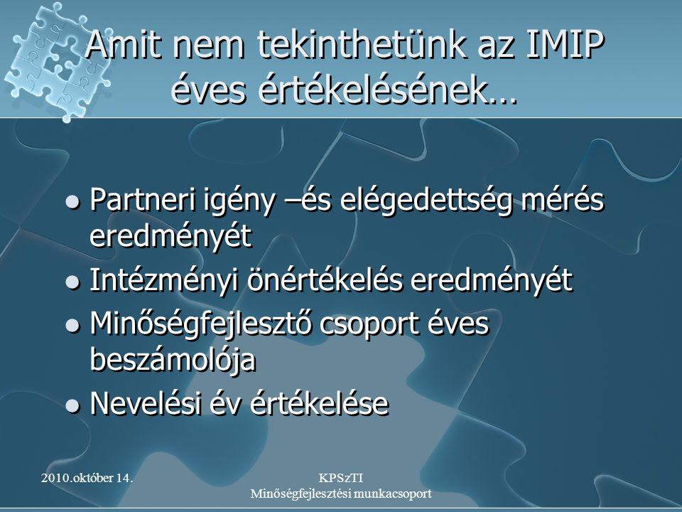 2010.október 14.KPSzTI Minőségfejlesztési munkacsoport Amit nem tekinthetünk az IMIP éves értékelésének… Partneri igény –és elégedettség mérés eredmén