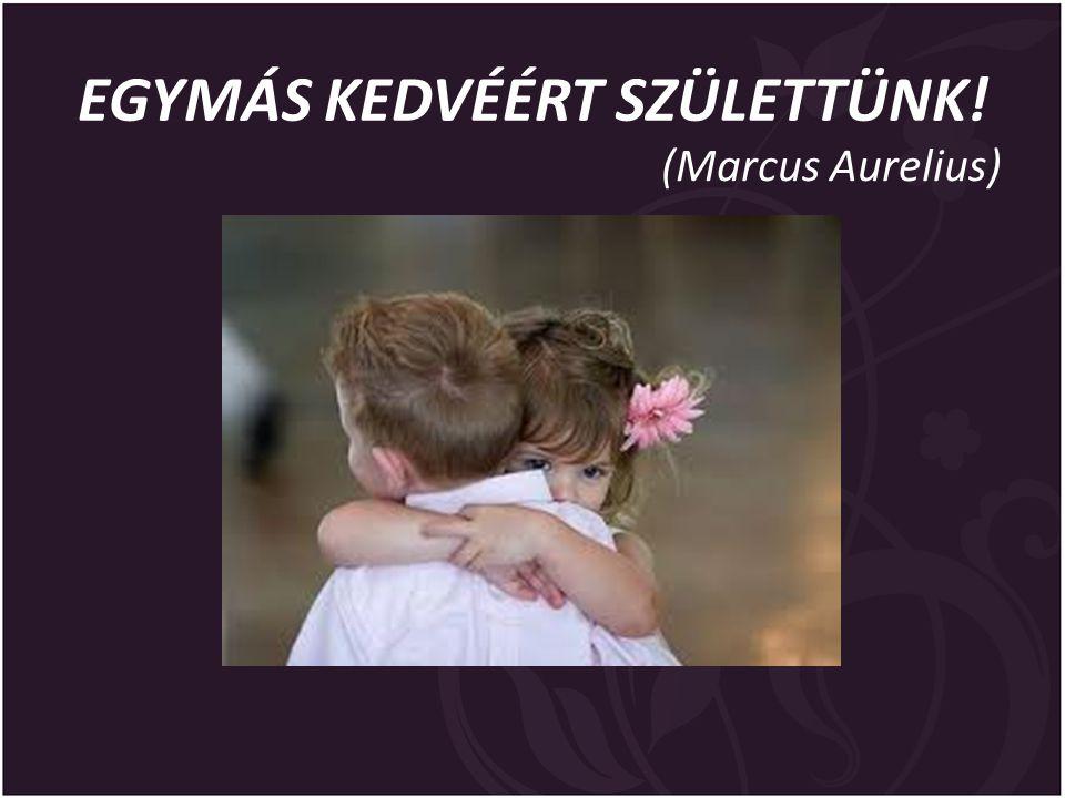 EGYMÁS KEDVÉÉRT SZÜLETTÜNK! (Marcus Aurelius)