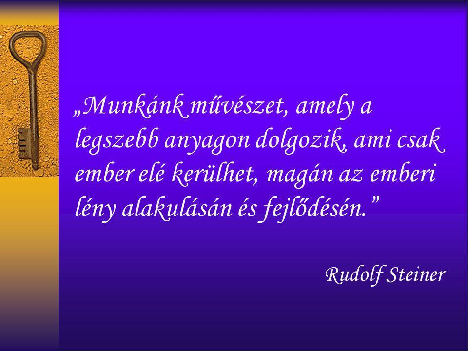 """""""Munkánk művészet, amely a legszebb anyagon dolgozik, ami csak ember elé kerülhet, magán az emberi lény alakulásán és fejlődésén."""" Rudolf Steiner"""