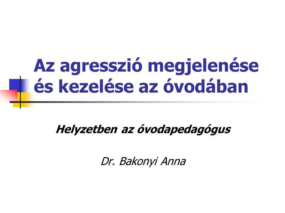 Az agresszió megjelenése és kezelése az óvodában Helyzetben az óvodapedagógus Dr. Bakonyi Anna
