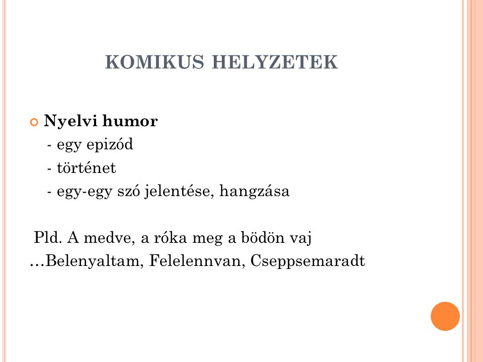 KOMIKUS HELYZETEK Nyelvi humor - egy epizód - történet - egy-egy szó jelentése, hangzása Pld. A medve, a róka meg a bödön vaj …Belenyaltam, Felelennva