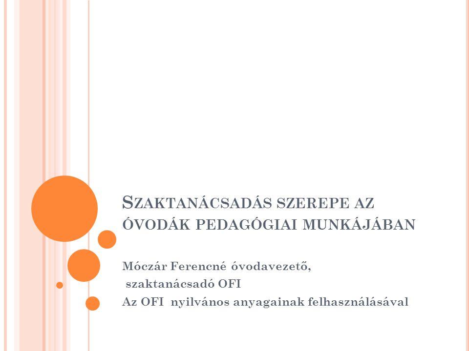 S ZAKTANÁCSADÁS SZEREPE AZ ÓVODÁK PEDAGÓGIAI MUNKÁJÁBAN Móczár Ferencné óvodavezető, szaktanácsadó OFI Az OFI nyilvános anyagainak felhasználásával
