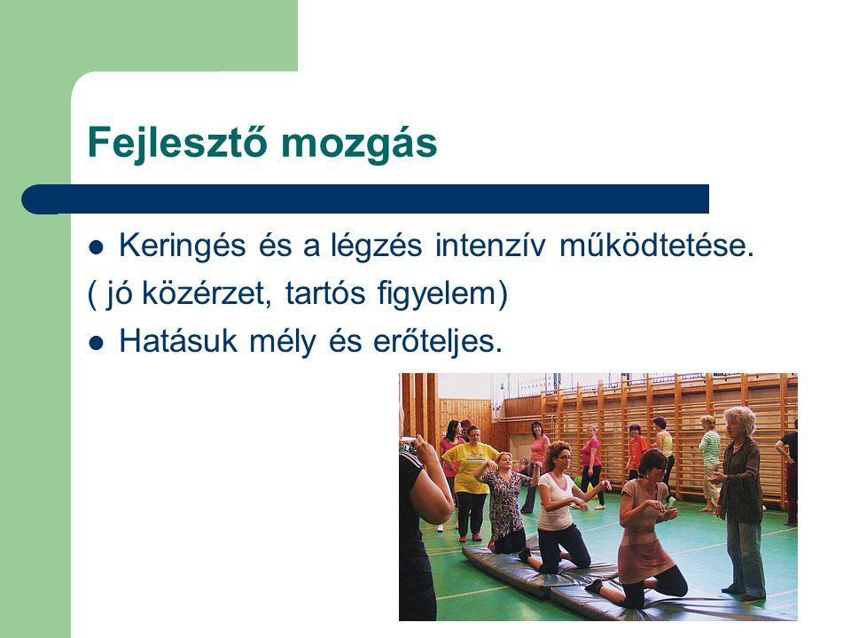 Fejlesztő mozgás Keringés és a légzés intenzív működtetése. ( jó közérzet, tartós figyelem) Hatásuk mély és erőteljes.