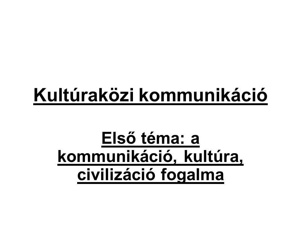 Kultúraközi kommunikáció Első téma: a kommunikáció, kultúra, civilizáció fogalma