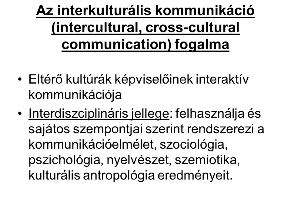 Az interkulturális kommunikáció (intercultural, cross-cultural communication) fogalma Eltérő kultúrák képviselőinek interaktív kommunikációja Interdis