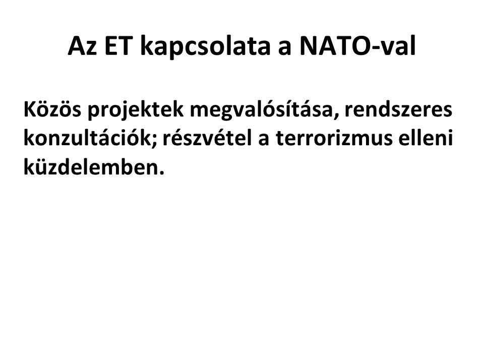 Az ET kapcsolata a NATO-val Közös projektek megvalósítása, rendszeres konzultációk; részvétel a terrorizmus elleni küzdelemben.