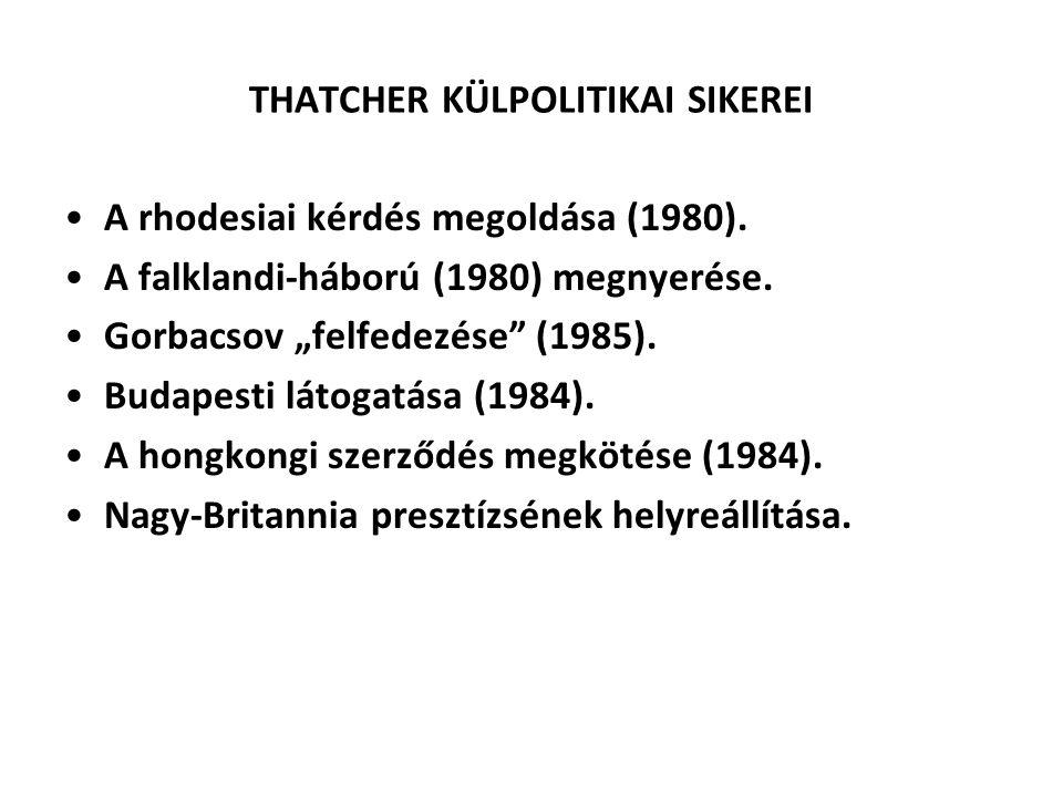 """THATCHER KÜLPOLITIKAI SIKEREI A rhodesiai kérdés megoldása (1980). A falklandi-háború (1980) megnyerése. Gorbacsov """"felfedezése"""" (1985). Budapesti lát"""